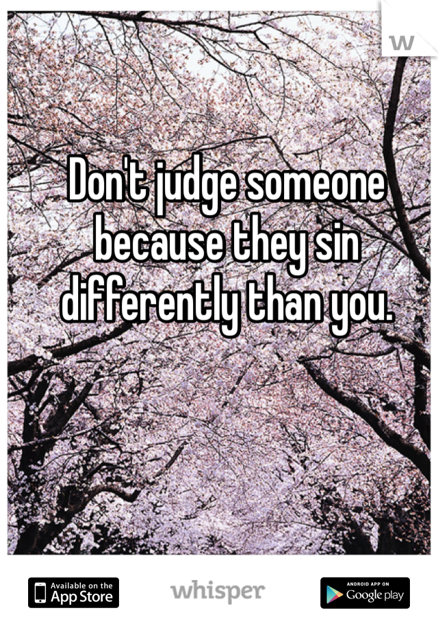 Don't judge someone because they sin differently than you.