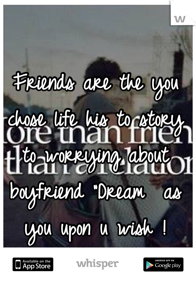 """Friends are the you chose life his to story to worrying about boyfriend """"Dream  as you upon u wish !"""