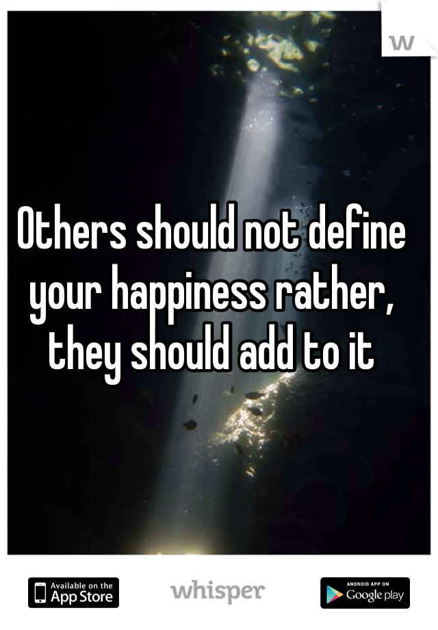 Others should not define your happiness rather, they should add to it