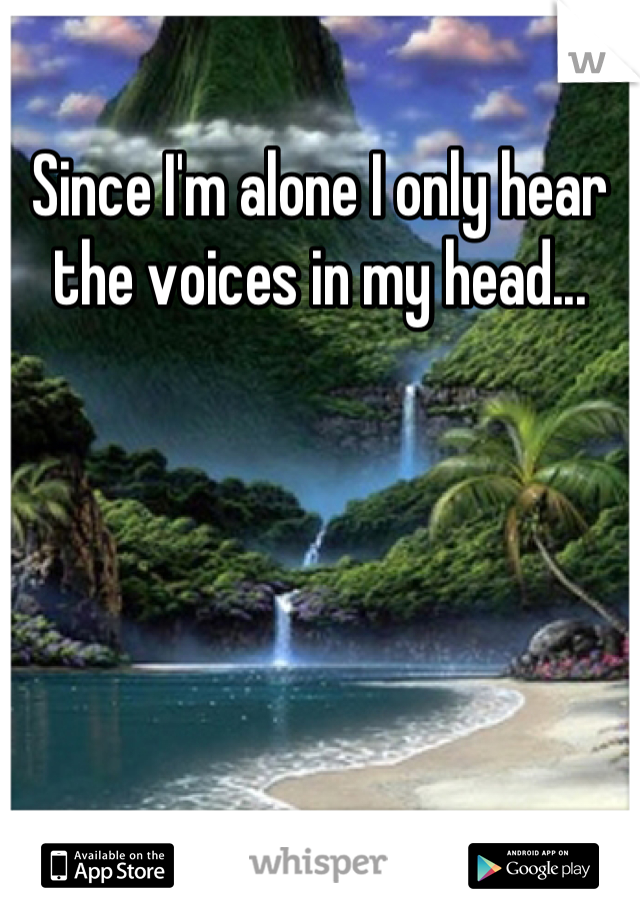 Since I'm alone I only hear the voices in my head...