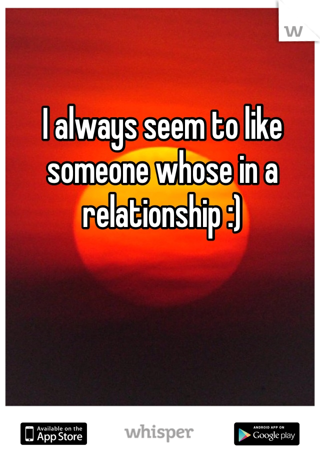 I always seem to like someone whose in a relationship :)