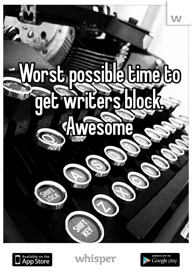 Worst possible time to get writers block. Awesome