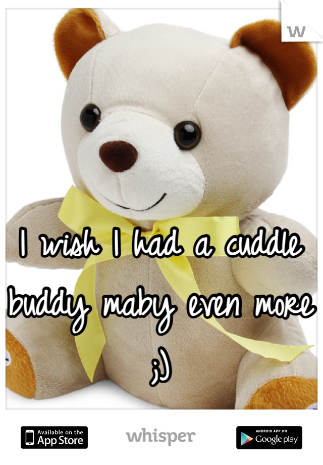 I wish I had a cuddle buddy maby even more ;)