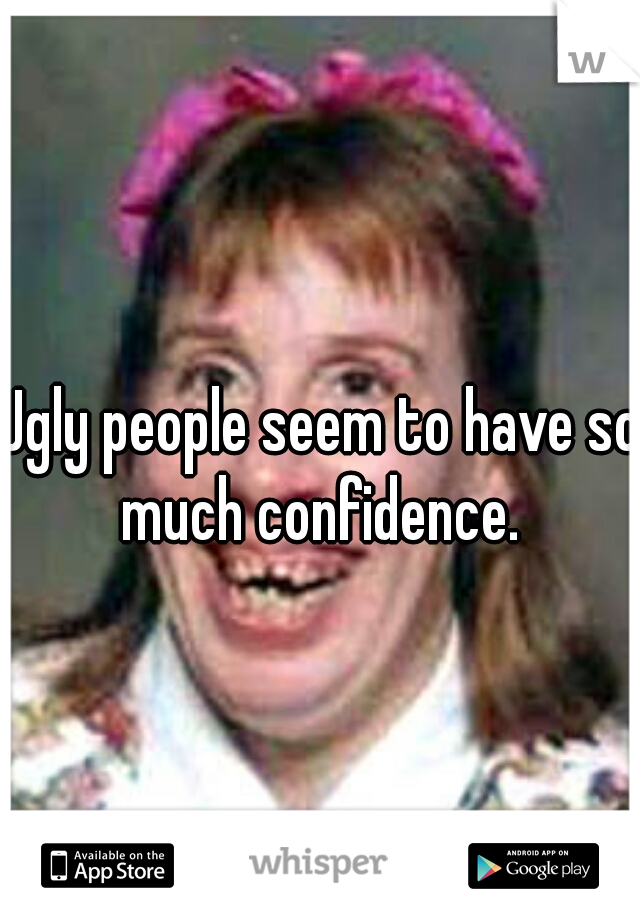 Ugly people seem to have so much confidence.