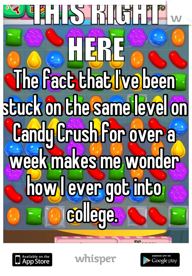 The fact that I've been stuck on the same level on Candy Crush for over a week makes me wonder how I ever got into college.