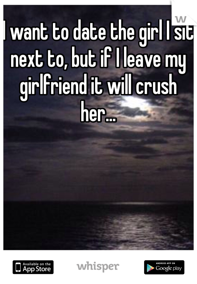 I want to date the girl I sit next to, but if I leave my girlfriend it will crush her...