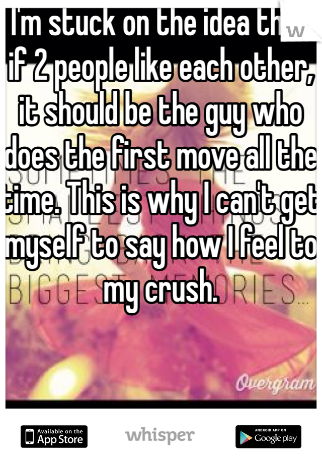 I'm stuck on the idea that if 2 people like each other, it should be the guy who does the first move all the time. This is why I can't get myself to say how I feel to my crush.