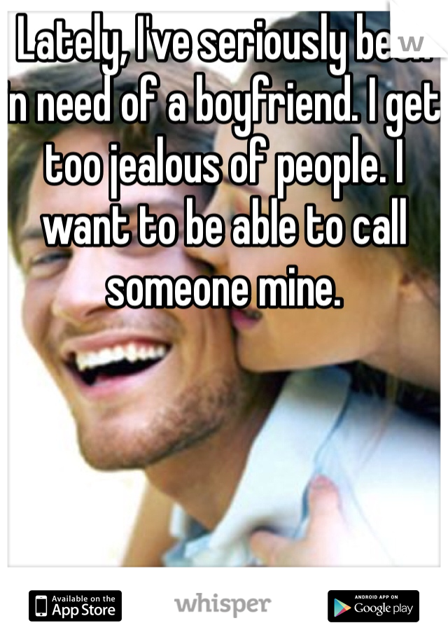 Lately, I've seriously been in need of a boyfriend. I get too jealous of people. I want to be able to call someone mine.