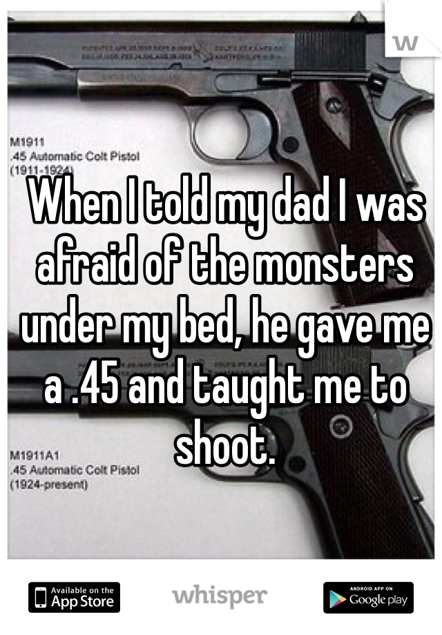 When I told my dad I was afraid of the monsters under my bed, he gave me a .45 and taught me to shoot.