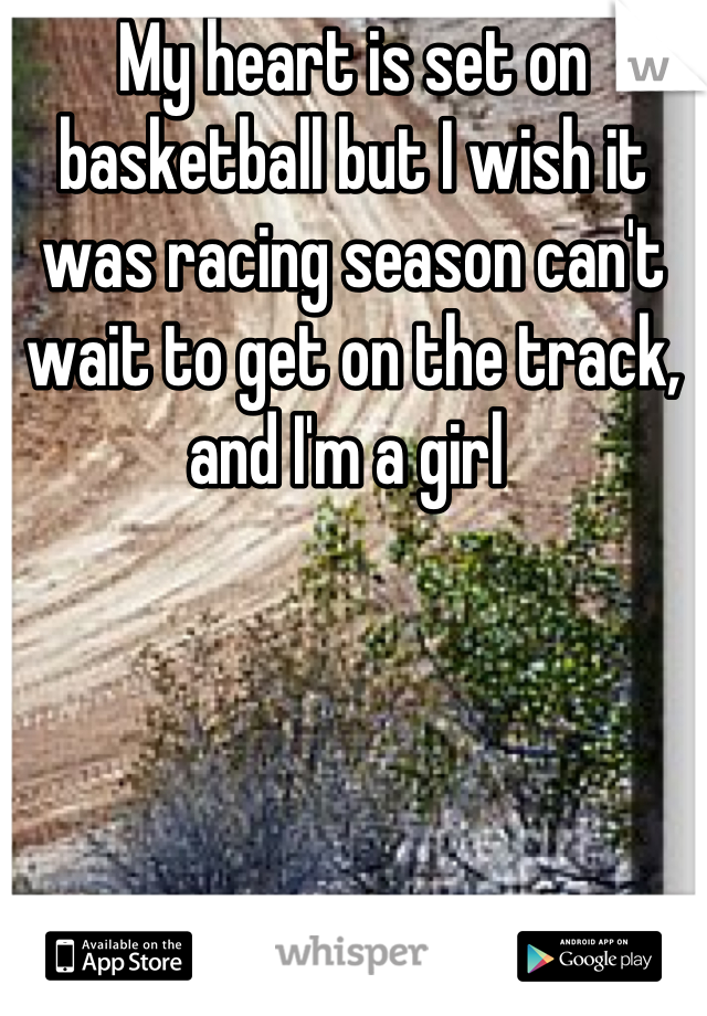 My heart is set on basketball but I wish it was racing season can't wait to get on the track, and I'm a girl