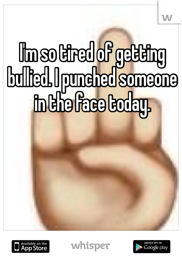 I'm so tired of getting bullied. I punched someone in the face today.
