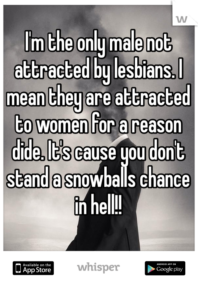 I'm the only male not attracted by lesbians. I mean they are attracted to women for a reason dide. It's cause you don't stand a snowballs chance in hell!!