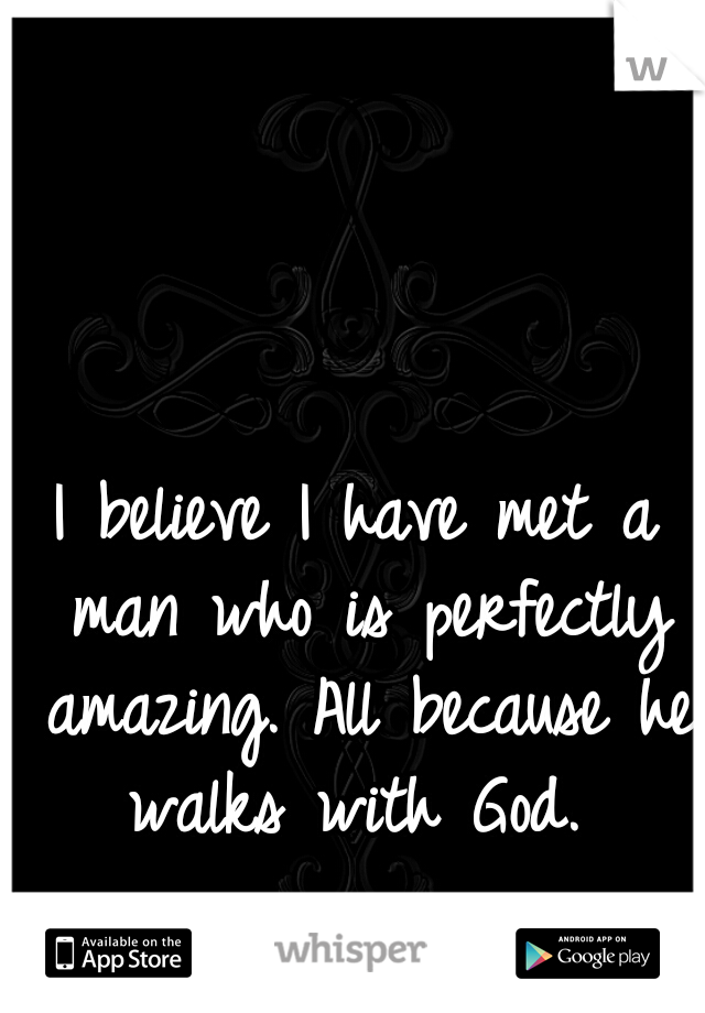 I believe I have met a man who is perfectly amazing. All because he walks with God.