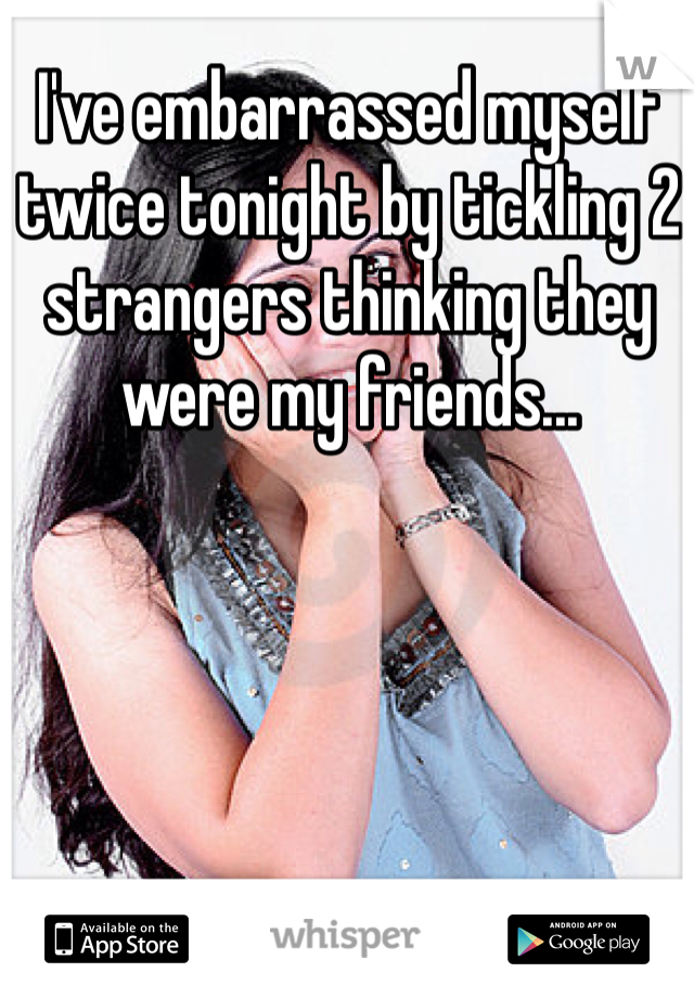 I've embarrassed myself twice tonight by tickling 2 strangers thinking they were my friends...