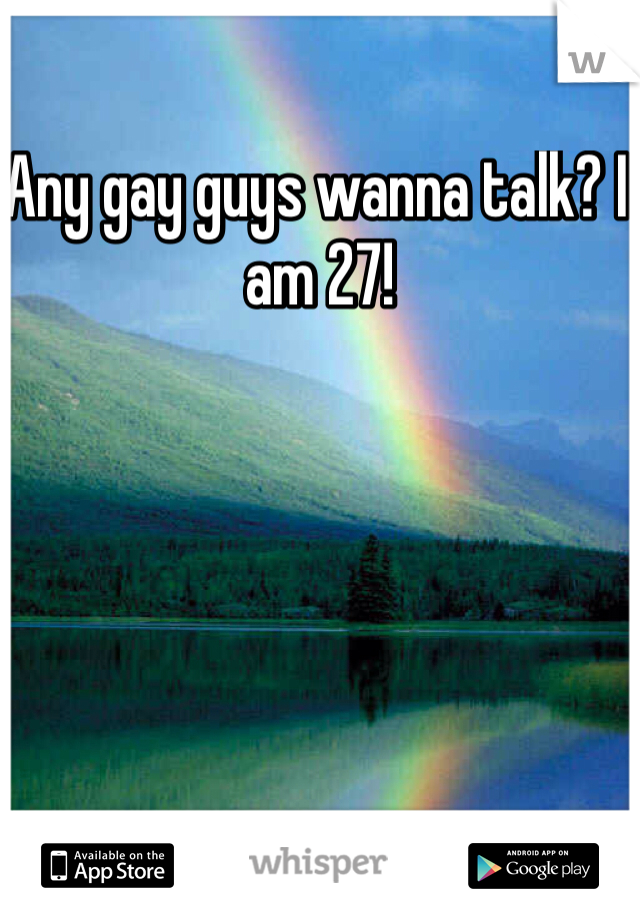 Any gay guys wanna talk? I am 27!
