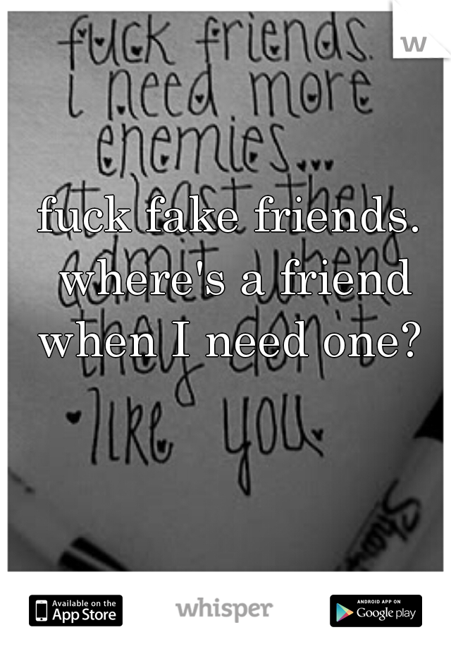 fuck fake friends. where's a friend when I need one?