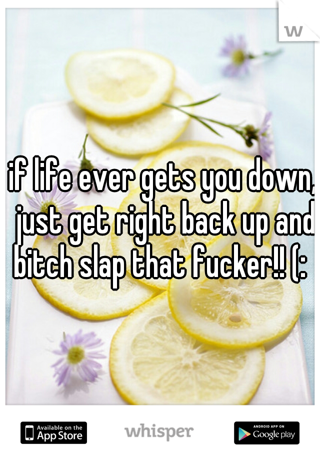 if life ever gets you down, just get right back up and bitch slap that fucker!! (: