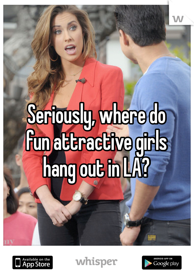 Seriously, where do  fun attractive girls  hang out in LA?