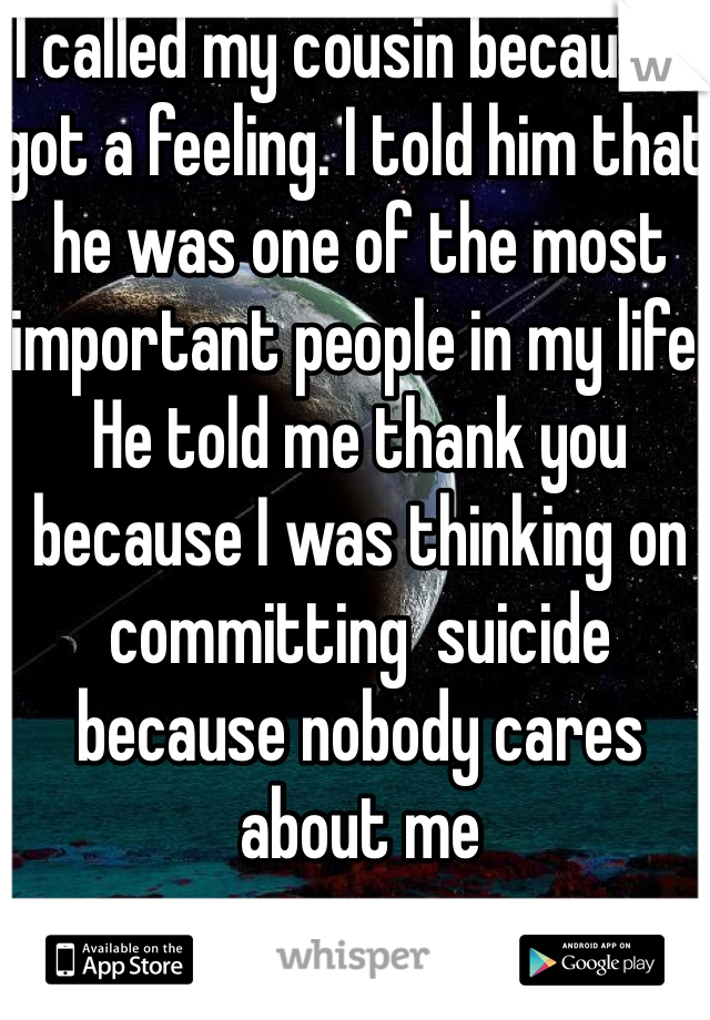 I called my cousin because I got a feeling. I told him that he was one of the most important people in my life. He told me thank you because I was thinking on committing  suicide because nobody cares about me