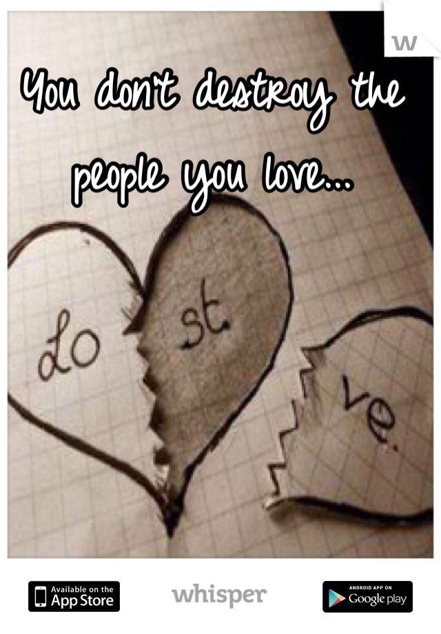 You don't destroy the people you love...
