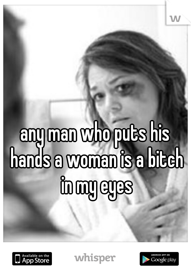 any man who puts his hands a woman is a bitch in my eyes