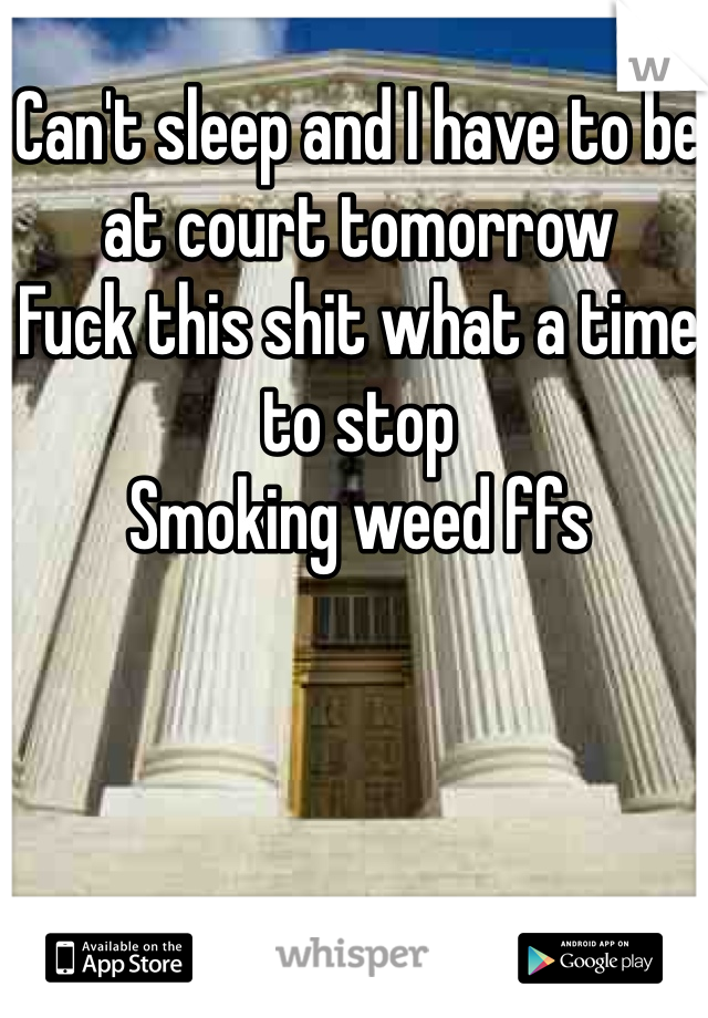 Can't sleep and I have to be at court tomorrow Fuck this shit what a time to stop  Smoking weed ffs