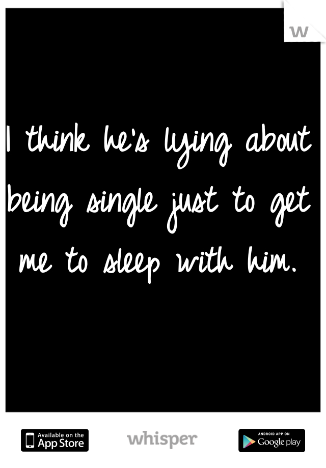 I think he's lying about being single just to get me to sleep with him.