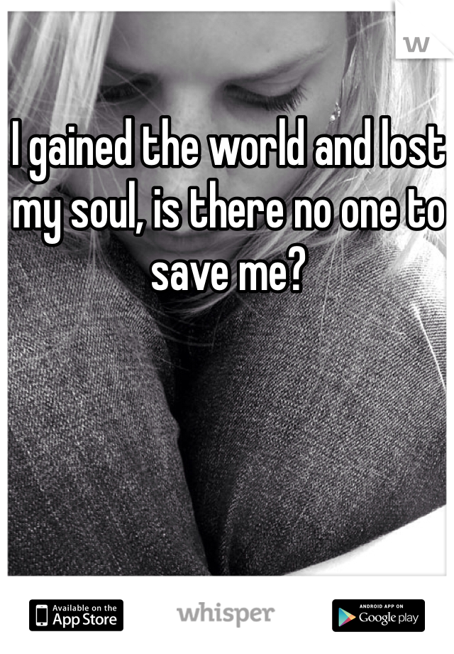 I gained the world and lost my soul, is there no one to save me?