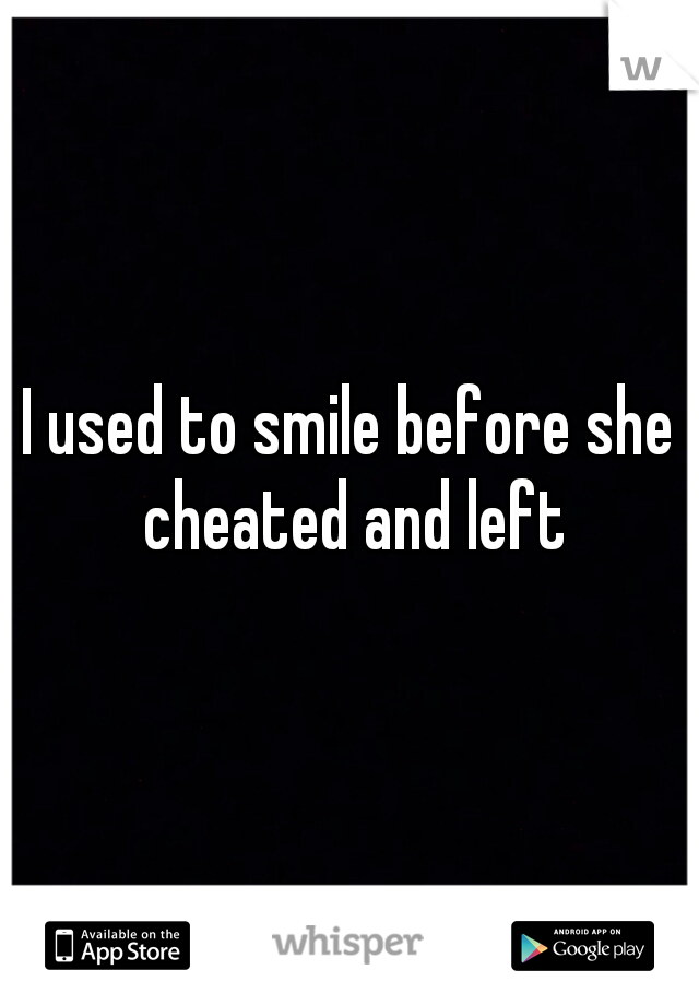 I used to smile before she cheated and left