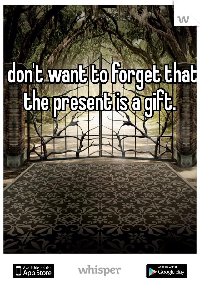 I don't want to forget that the present is a gift.