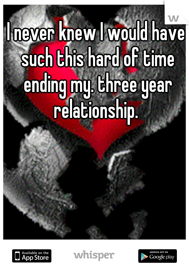 I never knew I would have such this hard of time ending my. three year relationship.