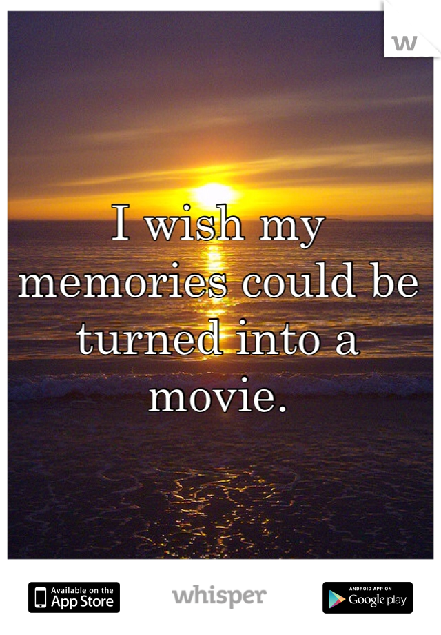 I wish my memories could be turned into a movie.