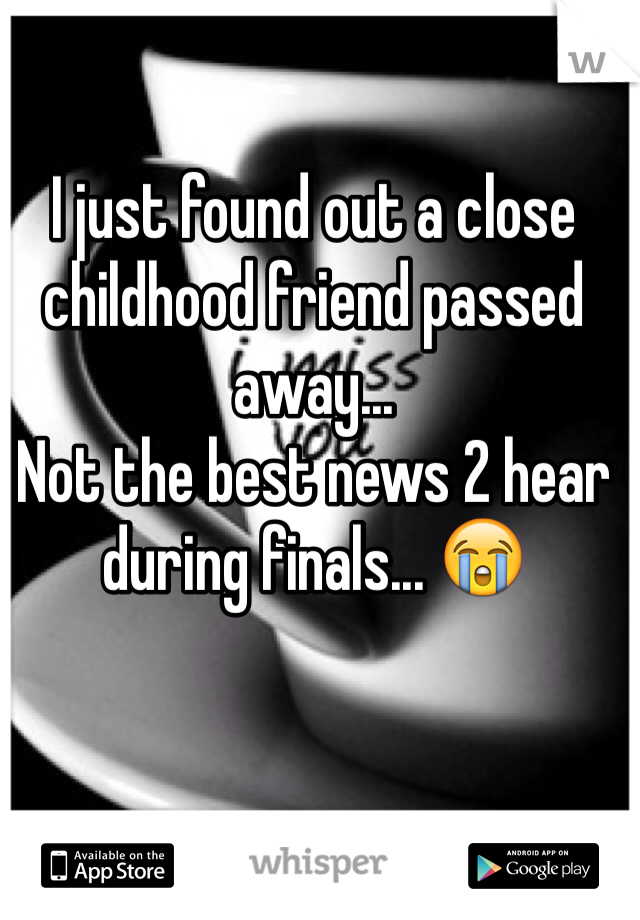 I just found out a close childhood friend passed away...  Not the best news 2 hear during finals... 😭