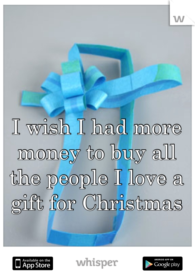 I wish I had more money to buy all the people I love a gift for Christmas