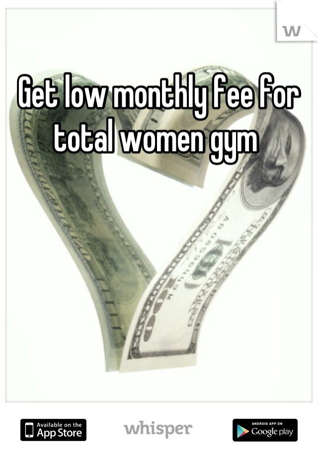 Get low monthly fee for total women gym