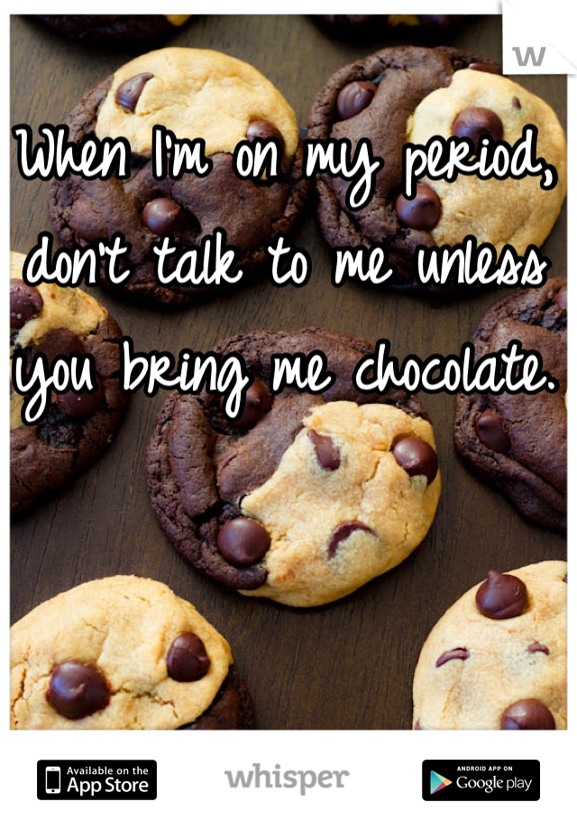 When I'm on my period, don't talk to me unless you bring me chocolate.