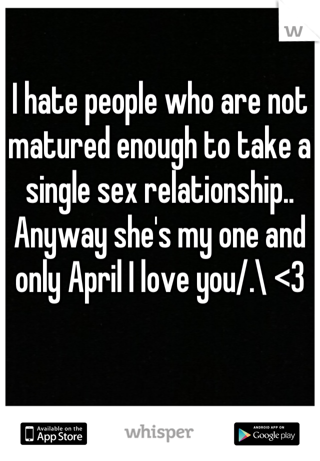 I hate people who are not matured enough to take a single sex relationship.. Anyway she's my one and only April I love you/.\ <3