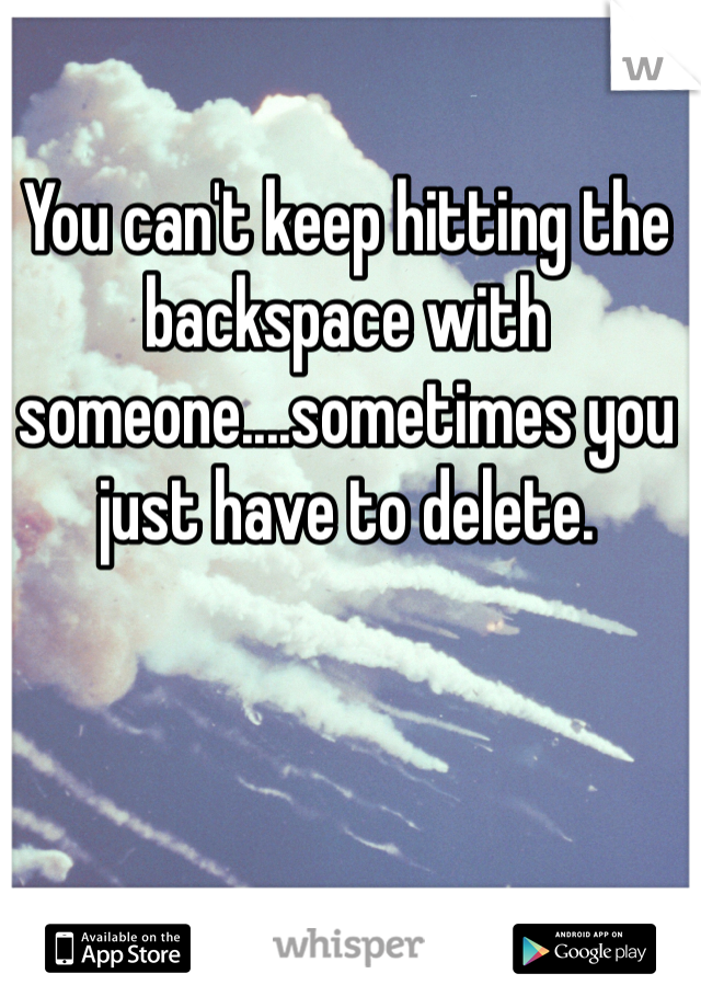 You can't keep hitting the backspace with someone....sometimes you just have to delete.