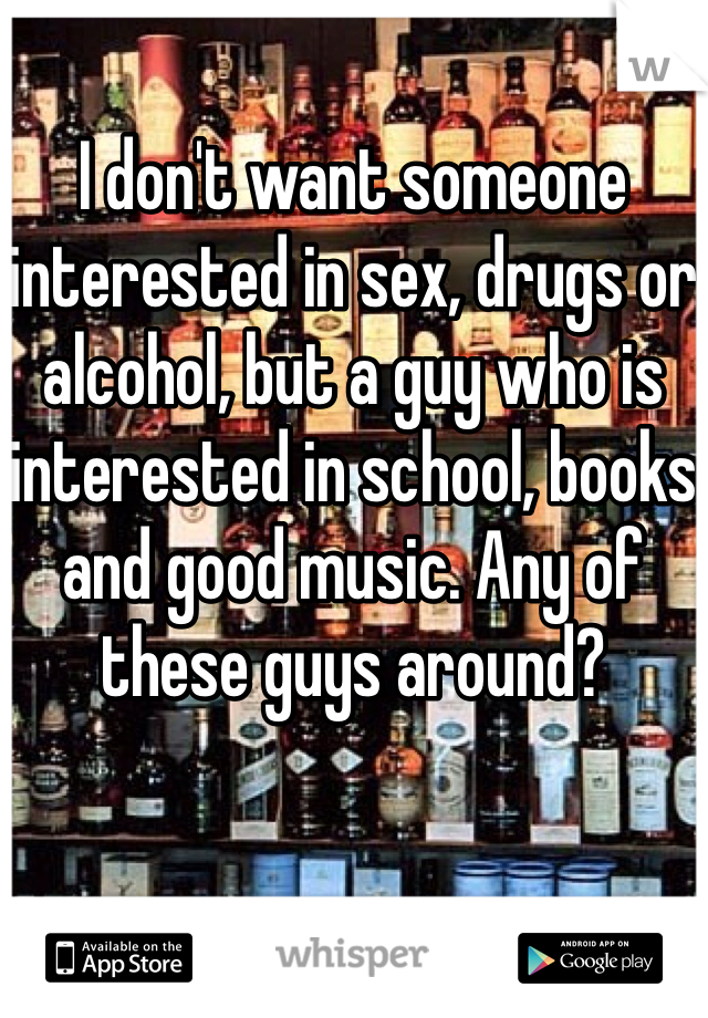 I don't want someone interested in sex, drugs or alcohol, but a guy who is interested in school, books and good music. Any of these guys around?