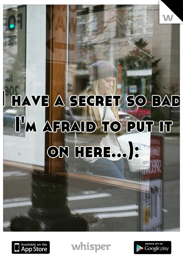 I have a secret so bad I'm afraid to put it on here...):