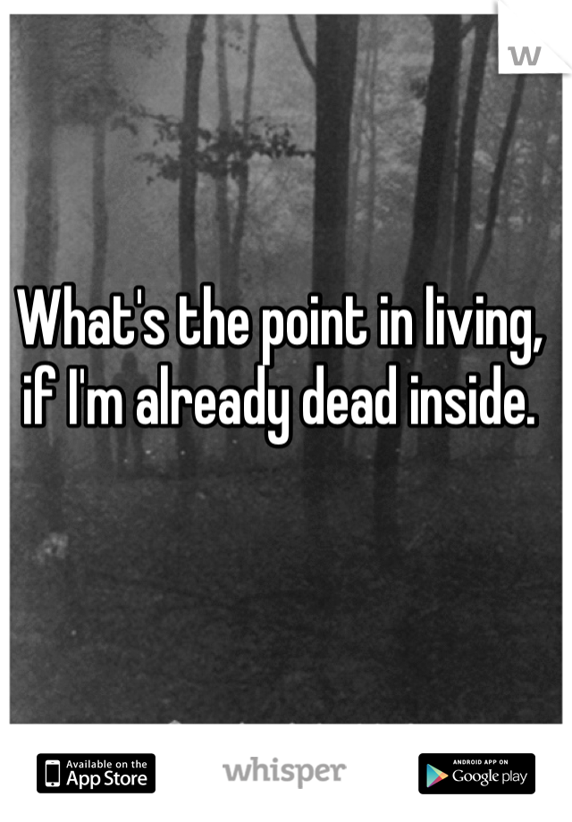What's the point in living, if I'm already dead inside.