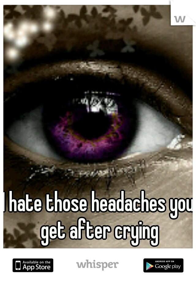 I hate those headaches you get after crying