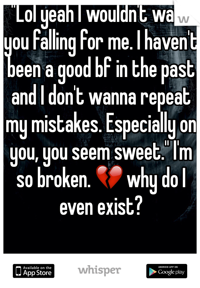"""Lol yeah I wouldn't want you falling for me. I haven't been a good bf in the past and I don't wanna repeat my mistakes. Especially on you, you seem sweet."" I'm so broken. 💔 why do I even exist?"