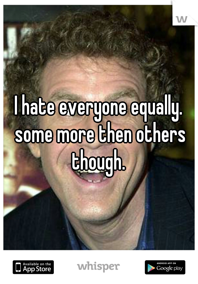 I hate everyone equally. some more then others though.