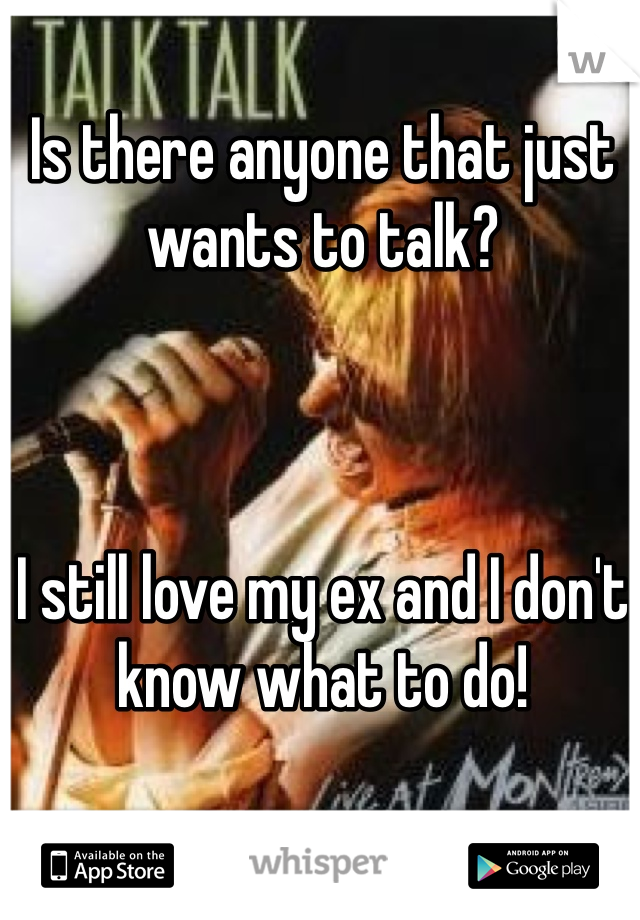 Is there anyone that just wants to talk?     I still love my ex and I don't know what to do!