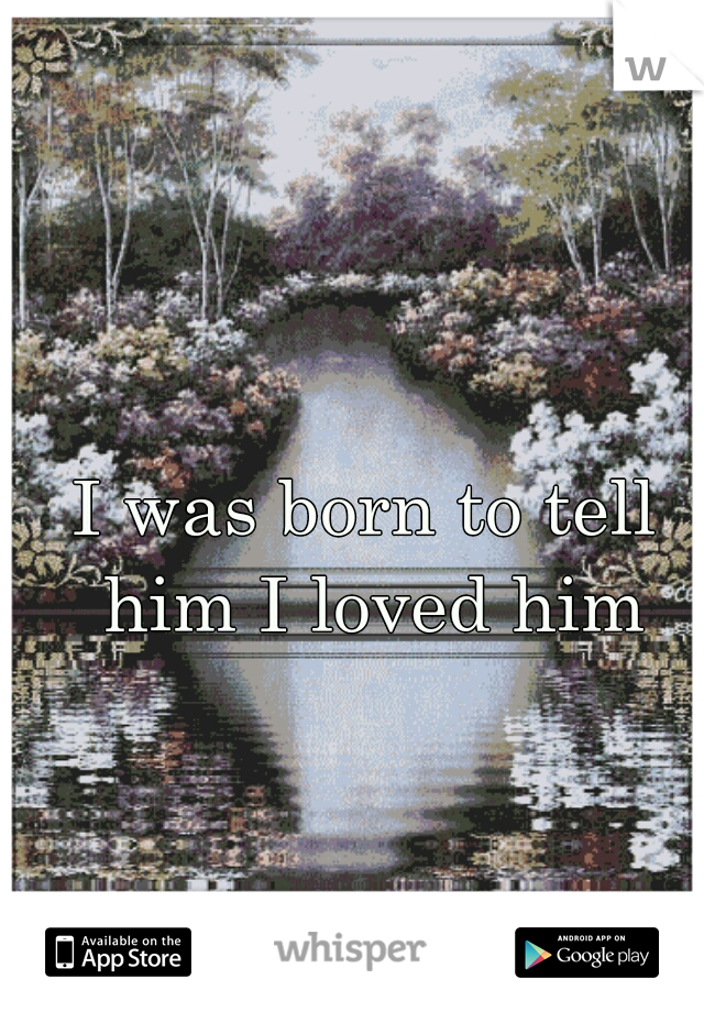 I was born to tell him I loved him