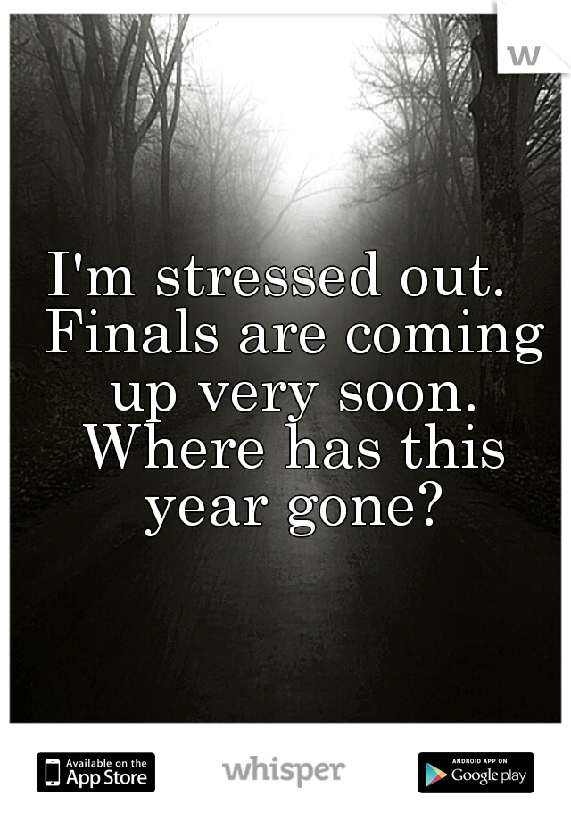 I'm stressed out.  Finals are coming up very soon. Where has this year gone?