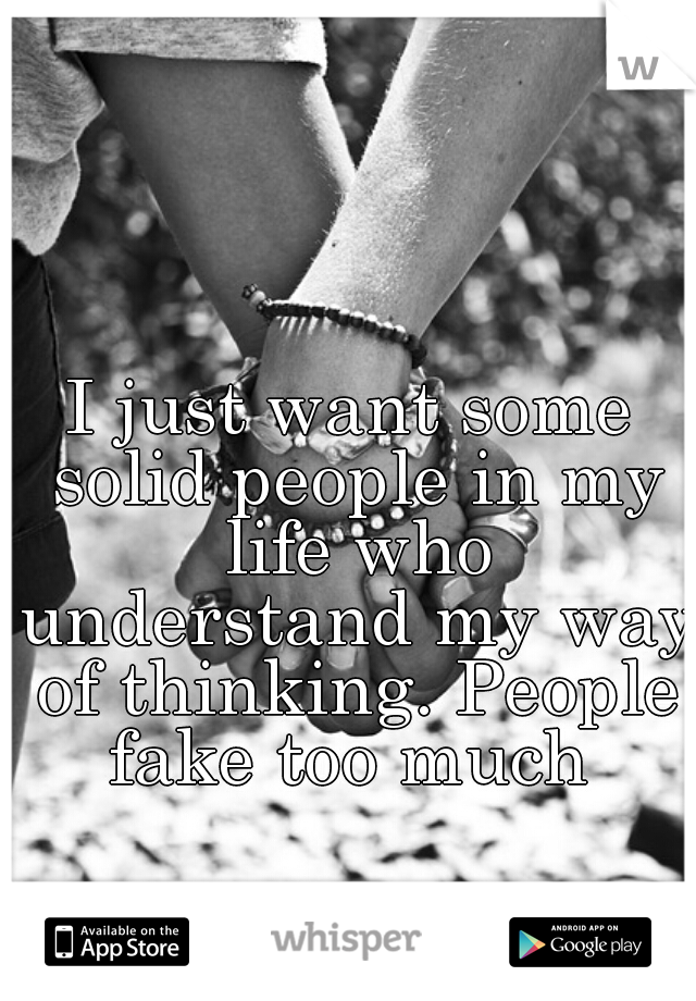 I just want some solid people in my life who understand my way of thinking. People fake too much