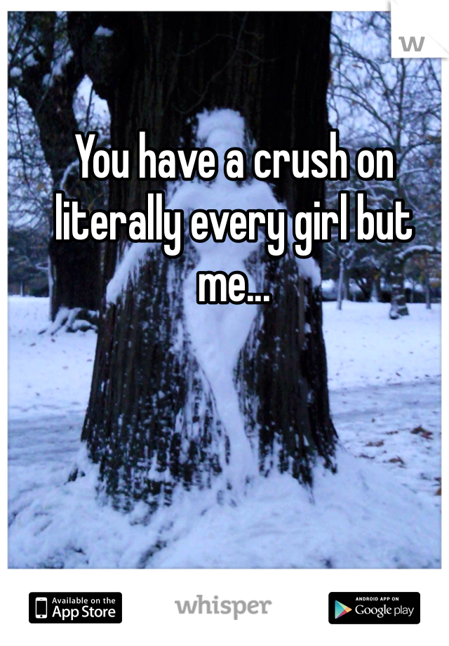 You have a crush on literally every girl but me...