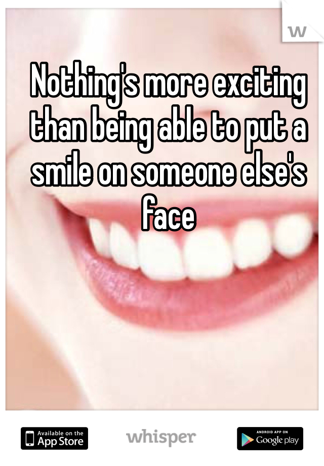 Nothing's more exciting than being able to put a smile on someone else's face